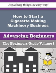 How to Start a Cigarette Making Machinery Business (Beginners Guide) ebook by Verlene Novak,Sam Enrico