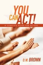 You Can Act! ebook by Brown Brown