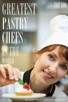 Greatest Pastry Chefs in the World: Top 100 ebook by alex trostanetskiy