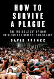 How to Survive a Plague - The Inside Story of How Citizens and Science Tamed AIDS ebook by Kobo.Web.Store.Products.Fields.ContributorFieldViewModel