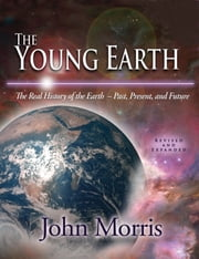 The Young Earth - The Real History of the Earth - Past, Present, and Future ebook by Dr. John D. Morris