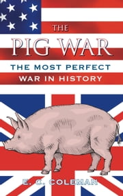 The Pig War - The Most Perfect War in History ebook by E C Coleman