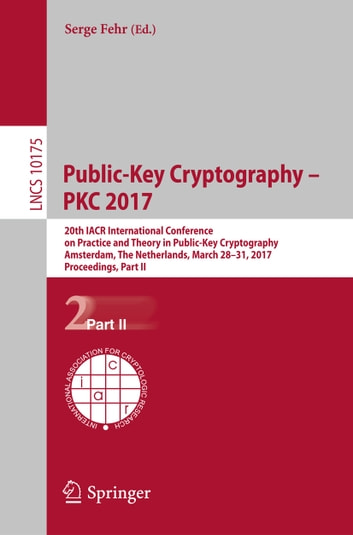 Public-Key Cryptography – PKC 2017 - 20th IACR International Conference on Practice and Theory in Public-Key Cryptography, Amsterdam, The Netherlands, March 28-31, 2017, Proceedings, Part II ebook by