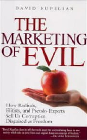 The Marketing of Evil: How Radicals, Elitists, and Pseudo-Experts Sell Us Corruption Disguised As Freedom - How Radicals, Elitists, and Pseudo-Experts Sell Us Corruption Disguised As Freedom ebook by David Kupelian