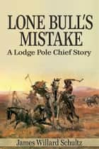 Lone Bull's Mistake: A Lodge Pole Chief Story ebook by James Willard Schultz