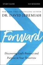 Forward Study Guide - Discovering God's Presence and Purpose in Your Tomorrow ebook by