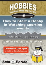 How to Start a Hobby in Watching sporting events - How to Start a Hobby in Watching sporting events ebook by Reita Bonner