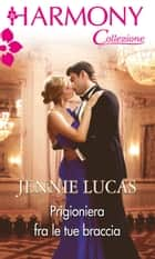 Prigioniera fra le tue braccia ebook by Jennie Lucas