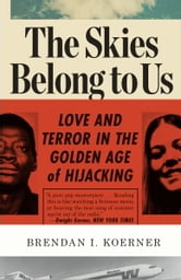 The Skies Belong to Us - Love and Terror in the Golden Age of Hijacking ebook by Brendan I. Koerner