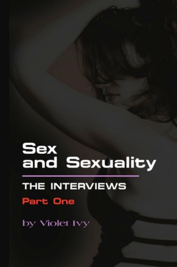 SEX AND SEXUALITY: The Interviews - Part One ebook by Violet Ivy