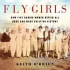 Fly Girls - How Five Daring Women Defied All Odds and Made Aviation History sesli kitap by Keith O'Brien, Erin Bennett