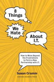 8 Things We Hate About IT - How to Move Beyond the Frustrations to Form a New Partnership with IT ebook by Susan Cramm