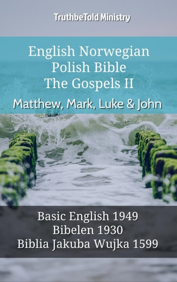English Norwegian Polish Bible - The Gospels II - Matthew, Mark, Luke & John - Basic English 1949 - Bibelen 1930 - Biblia Jakuba Wujka 1599 ebook by TruthBeTold Ministry