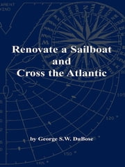 Renovate a Sailboat and Cross the Atlantic ebook by George S.W. DuBose