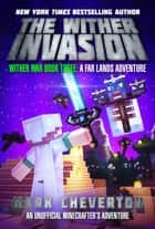 The Wither Invasion - Wither War Book Three: A Far Lands Adventure: An Unofficial Minecrafter's Adventure ebook by Mark Cheverton