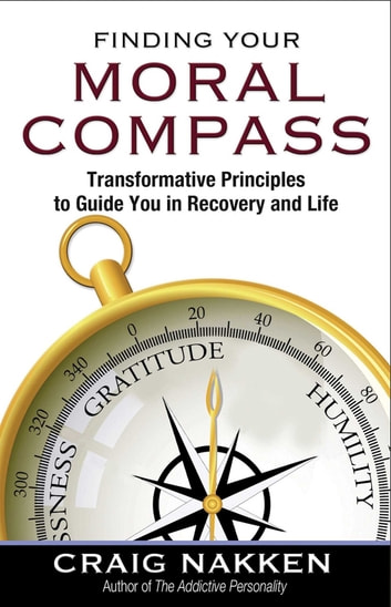 Finding Your Moral Compass - Transformative Principles to Guide You In Recovery and Life ebook by Craig Nakken