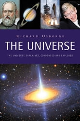 The Universe - The Universe Explained, Condensed and Exploded ebook by Richard Osborne