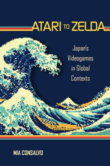 Atari to Zelda - Japan's Videogames in Global Contexts ebook by Mia Consalvo