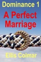 Dominance 1: A Perfect Marriage ebook by Ellis Colmar