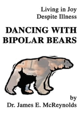 Dancing with Bipolar Bears - Living in Joy Despite Illness ebook by James McReynolds