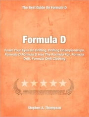 Formula D - Feast Your Eyes On Drifting, Drifting Championships, Formula D Formula D Has The Formula For, Formula Drift, Formula Drift Clothing ebook by Stephen A. Thompson