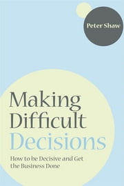 Making Difficult Decisions - How to be decisive and get the business done ebook by Peter J. A. Shaw