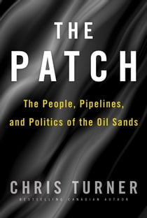 The Patch - The People, Pipelines, and Politics of the Oil Sands ebook by Chris Turner