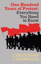 One Hundred Years of Protest - Everything You Need to Know Series ebook by Christopher Catherwood