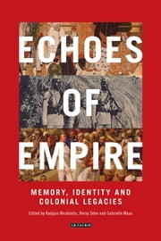 Echoes of Empire - Memory, Identity and Colonial Legacies ebook by Nicolaidis,Sèbe