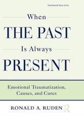 When the Past Is Always Present - Emotional Traumatization, Causes, and Cures ebook by Ronald A. Ruden