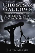 Ghosts & Gallows - True Stories of Crime and the Paranormal ebook by Paul Adams