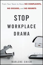 Stop Workplace Drama - Train Your Team to have No Complaints, No Excuses, and No Regrets ebook by Marlene Chism
