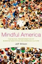 Mindful America - The Mutual Transformation of Buddhist Meditation and American Culture ebook by Jeff Wilson