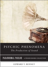 Psychic Phenomena: The Production of Sound - Paranormal Parlor, A Weiser Books Collection ebook by Bennet, Edward T.,Ventura, Varla