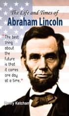 The Life and Times of Abraham Lincoln ebook by Henry Ketcham