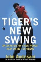 Tiger's New Swing - An Analysis of Tiger Woods' New Swing Technique ebook by John Andrisani