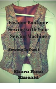 Fashion Boutique Sewing with Your Sewing Machine - Sewing is Fun 1 ebook by Shera Rose Kincaid