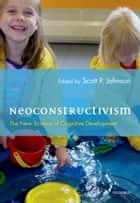 Neoconstructivism - The New Science of Cognitive Development ebook by Scott Johnson