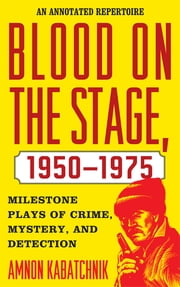 Blood on the Stage, 1950-1975 - Milestone Plays of Crime, Mystery, and Detection ebook by Amnon Kabatchnik