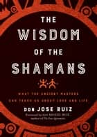 Wisdom of the Shamans - What the Ancient Masters Can Teach Us about Love and Life ebook by