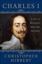 Charles I: A Life of Religion, War and Treason ebook by