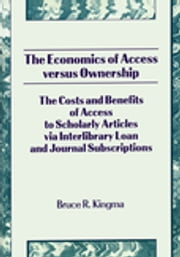 The Economics of Access Versus Ownership - The Costs and Benefits of Access to Scholarly Articles via Interlibrary Loan and Journal Subscriptio ebook by Bruce Kingma