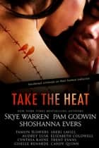 Take the Heat: A Criminal Romance Anthology ebook by Skye Warren, Pam Godwin, Shoshanna Evers,...