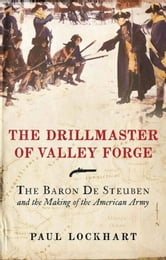 The Drillmaster of Valley Forge - The Baron de Steuben and the Making of the American Army ebook by Paul Lockhart
