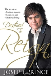 Destined To Reign - The secret to effortless success, wholeness and victorious living ebook by Joseph Prince