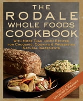 The Rodale Whole Foods Cookbook - With More Than 1,000 Recipes for Choosing, Cooking & Preserving Natural Ingredients ebook by Dara Demoelt