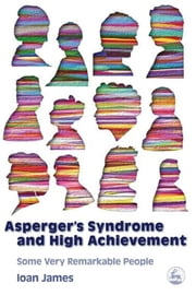 Asperger's Syndrome and High Achievement - Some Very Remarkable People ebook by Ioan James