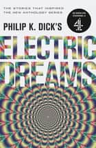 Philip K. Dick's Electric Dreams: Volume 1 - The stories which inspired the hit Channel 4 series ebook by Philip K. Dick