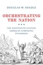 Orchestrating the Nation ebook by Douglas Shadle