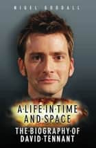A Life in Time and Space - The Biography of David Tennant ebook by Nigel Goodall, John Highfield